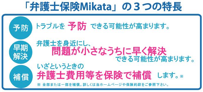 弁護士保険Mikataの3つの特徴 予防:トラブルを予防できる可能性が高まります。 早期解決:弁護士を身近にし、問題が小さなうちに早く解決出来る可能性が高まります。 補償:いざという時の弁護士費用等を保険で補償します。