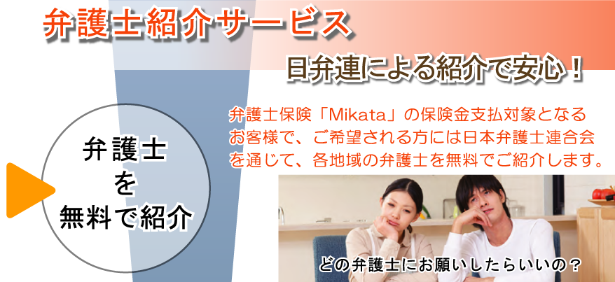 弁護士紹介サービス 弁護士を無料で紹介 弁護士紹介サービス 日本弁護士連合会による紹介で安心です。弁護士保険「Mikata」の保険金支払対象となるお客さまで、ご希望される方には日本弁護士連合会を通じて、各地域の弁護士を無料でご紹介します。